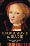 Plucked, Shaved & Braided: Medieval and Renaissance Beauty and Grooming Practices 1000-1600