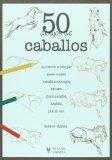 50 dibujos de caballos/ Draw 50 Horses: Aprende a dibujar paso a paso caballos salvajes, de tiro, pura sangre, arabes, ponis, Etc./ the Step-by-step Way to Draw Broncos, Arabians, Thoroughbreds, Darcers, Prancers, and Many More...